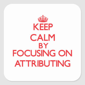 Keep Calm by focusing on Attributing Square Sticker