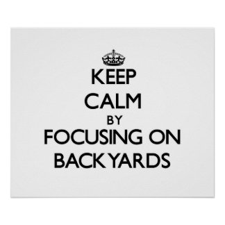 Keep Calm by focusing on Backyards Posters