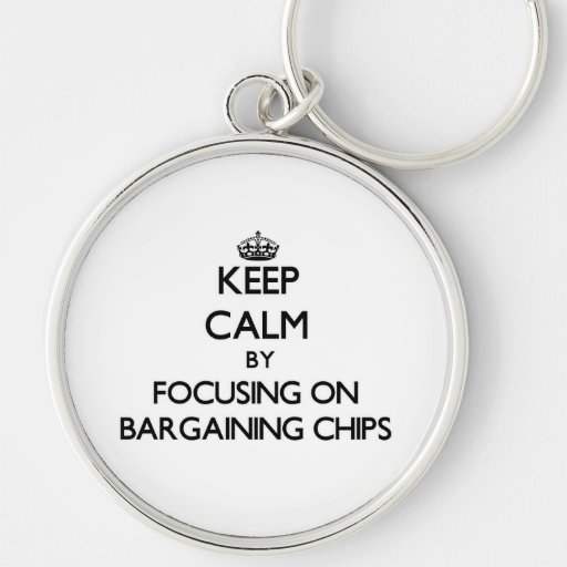 Keep Calm by focusing on Bargaining Chips Key Chains