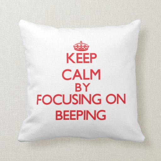 Keep Calm by focusing on Beeping Throw Pillows
