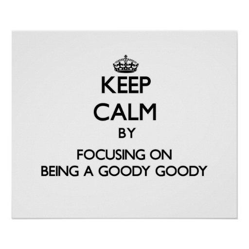 Keep Calm by focusing on Being A Goody Goody Posters
