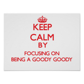 Keep Calm by focusing on Being A Goody Goody Print