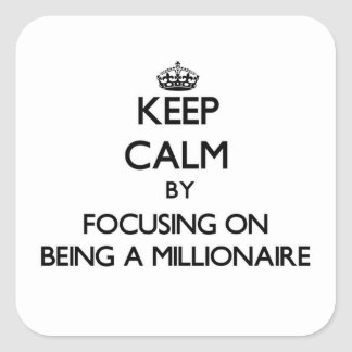 Keep Calm by focusing on Being A Millionaire Square Sticker