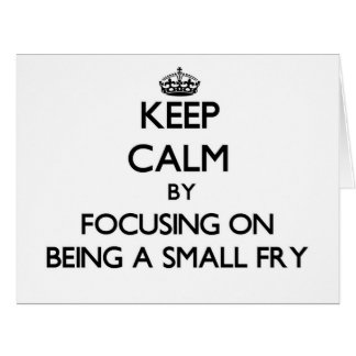 Keep Calm by focusing on Being A Small Fry Card