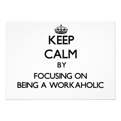 Keep Calm by focusing on Being A Workaholic Announcement