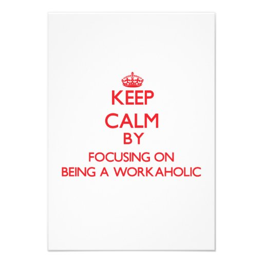 Keep Calm by focusing on Being A Workaholic Personalized Invites
