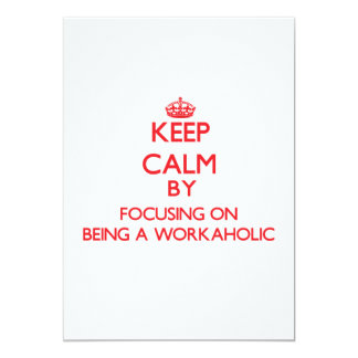 Keep Calm by focusing on Being A Workaholic 5x7 Paper Invitation Card