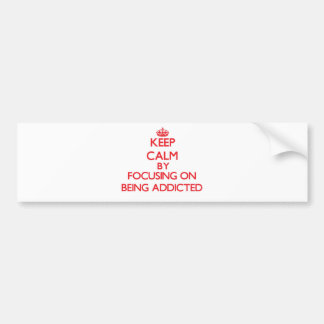 Keep Calm by focusing on Being Addicted Bumper Stickers