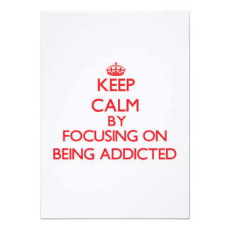 Keep Calm by focusing on Being Addicted Personalized Invites