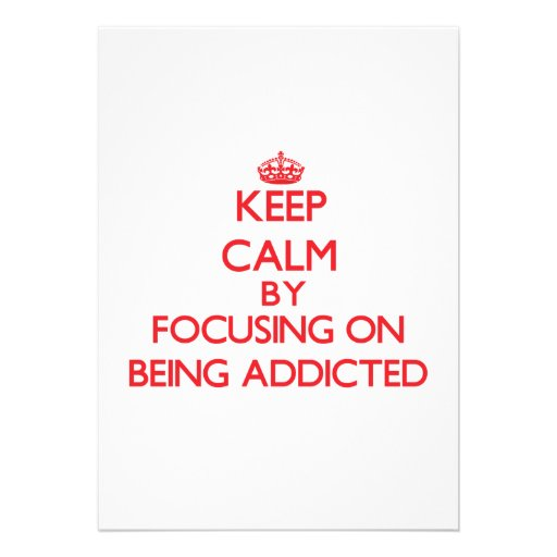 Keep Calm by focusing on Being Addicted Personalized Invitation
