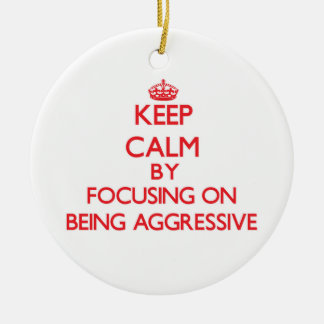 Keep Calm by focusing on Being Aggressive Ornaments