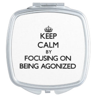 Keep Calm by focusing on Being Agonized Makeup Mirrors