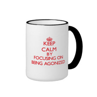 Keep Calm by focusing on Being Agonized Mugs