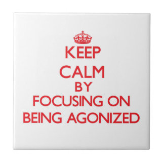Keep Calm by focusing on Being Agonized Tiles