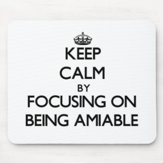 Keep Calm by focusing on Being Amiable Mouse Pads