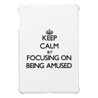 Keep Calm by focusing on Being Amused Case For The iPad Mini