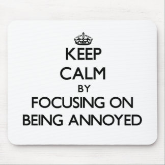 Keep Calm by focusing on Being Annoyed Mousepad