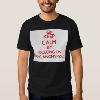 Keep Calm by focusing on Being Anonymous Tees