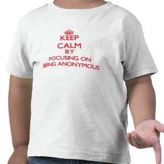 Keep Calm by focusing on Being Anonymous Tee Shirts