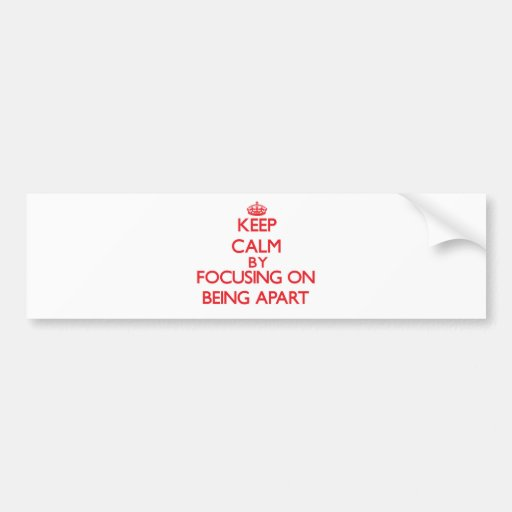 Keep Calm by focusing on Being Apart Bumper Stickers