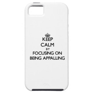 Keep Calm by focusing on Being Appalling iPhone 5 Cases