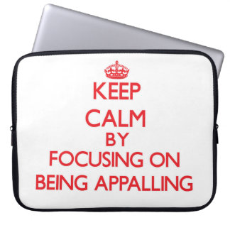 Keep Calm by focusing on Being Appalling Computer Sleeves