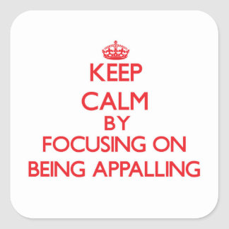 Keep Calm by focusing on Being Appalling Square Sticker