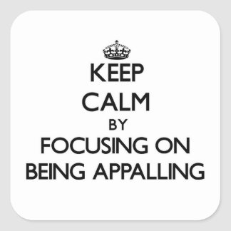 Keep Calm by focusing on Being Appalling Stickers