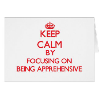 Keep Calm by focusing on Being Apprehensive Greeting Card