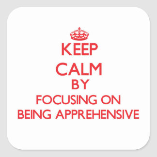 Keep Calm by focusing on Being Apprehensive Square Sticker