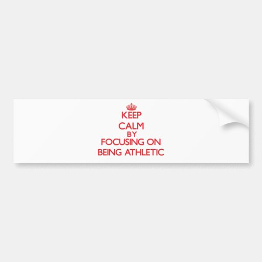 Keep Calm by focusing on Being Athletic Bumper Stickers