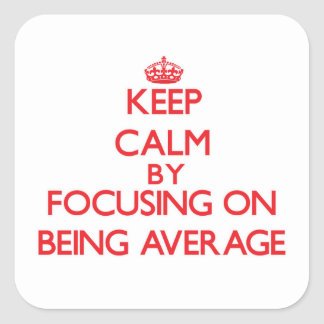 Keep Calm by focusing on Being Average Square Sticker