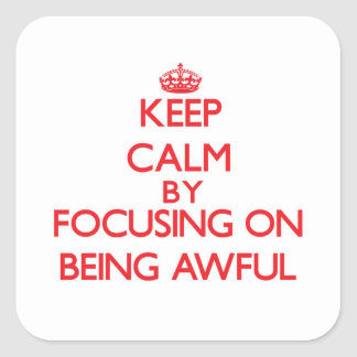 Keep Calm by focusing on Being Awful Square Sticker