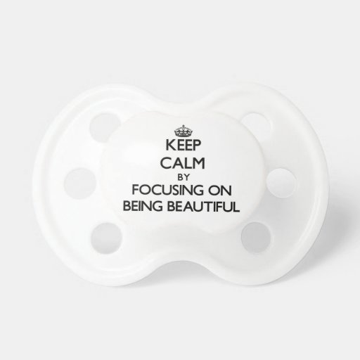 Keep Calm by focusing on Being Beautiful Pacifiers