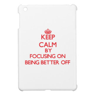 Keep Calm by focusing on Being Better Off iPad Mini Covers