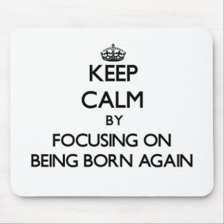 Keep Calm by focusing on Being Born-Again Mouse Pads