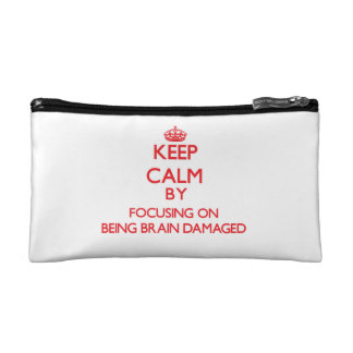 Keep Calm by focusing on Being Brain Damaged Cosmetics Bags