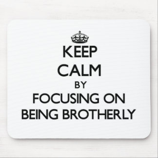 Keep Calm by focusing on Being Brotherly Mouse Pads