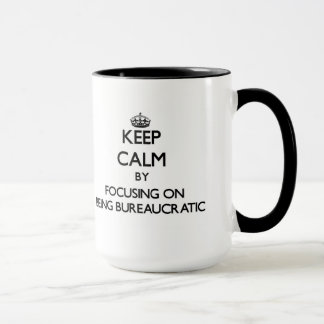 Keep Calm by focusing on Being Bureaucratic Mug