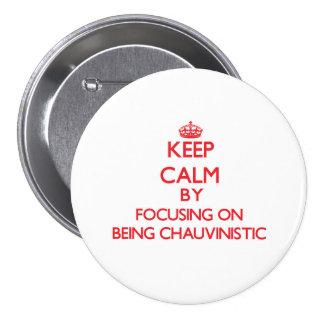 Keep Calm by focusing on Being Chauvinistic Button