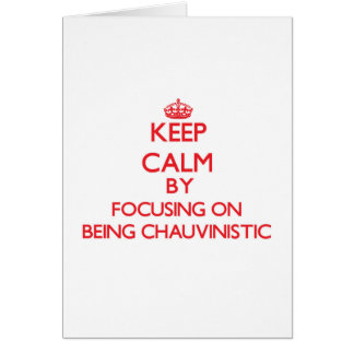 Keep Calm by focusing on Being Chauvinistic Cards
