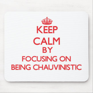 Keep Calm by focusing on Being Chauvinistic Mouse Pads