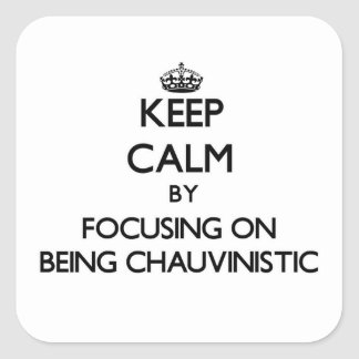 Keep Calm by focusing on Being Chauvinistic Square Sticker