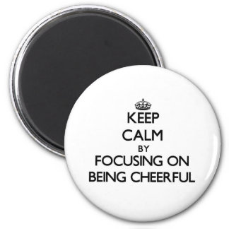 Keep Calm by focusing on Being Cheerful Magnets