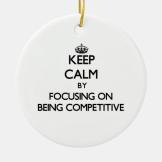Keep Calm by focusing on Being Competitive Christmas Tree Ornaments