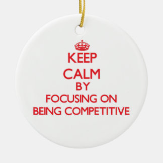 Keep Calm by focusing on Being Competitive Christmas Ornament
