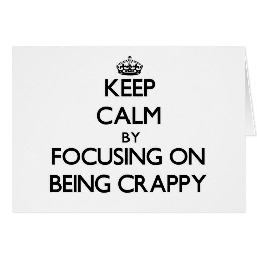 Keep Calm by focusing on Being Crappy Card