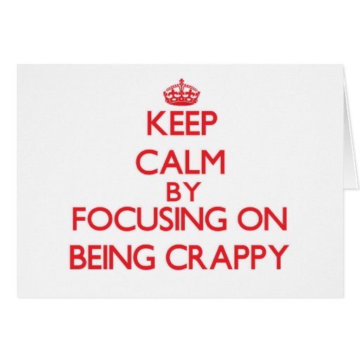 Keep Calm by focusing on Being Crappy Greeting Card
