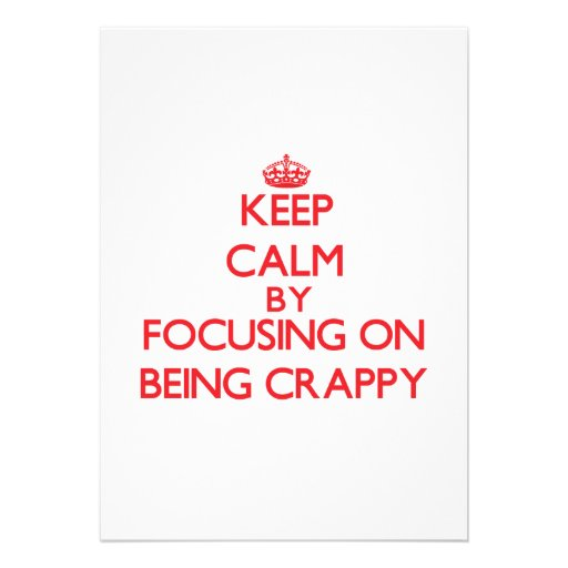Keep Calm by focusing on Being Crappy Custom Announcements