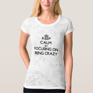 Keep Calm by focusing on Being Crazy Tshirts